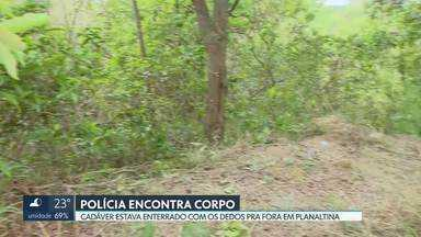 Polícia encontra corpo enterrado em Planaltina - O corpo estava na pista que dá acesso ao Morro da Capelinha. A polícia só conseguiu localizar o cadáver porque os dedos ficaram do lado de fora da terra. A delegacia de Planaltina investiga o caso.