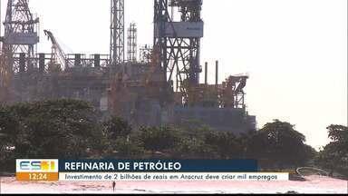 Instalação de refinaria em Aracruz deve criar mil empregos - O investimento está gerando expectativas.