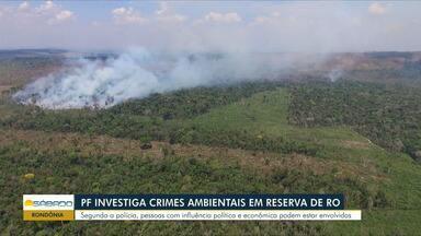 Polícia Federal investiga crimes ambientais dentro de área da União em Rondônia - Pessoas com influência política podem estar entre os envolvidos.