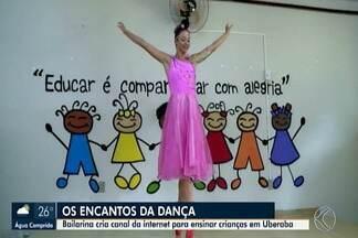 Diversão e Arte: bailarina de Uberaba cria canal da internet para ensinar crianças - Com a iniciativa, o maior objetivo de Roberta Miranda Ferreira é motivar os sonhos e encantar as crianças.