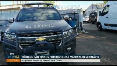 Operação da polícia prende médicos que reutilizavam materiais descartávéis - As prisões foram no Paraná e em Goiás.