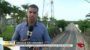 Prefeitura de Linhares, ES, reforça o combate ao mosquito da dengue - ES corre o risco de ter uma epidemia.