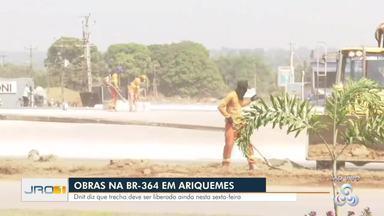 Obras na BR-364 em Ariquemes - Dnit diz que trecho deve ser liberado ainda nesta sexta-feira.