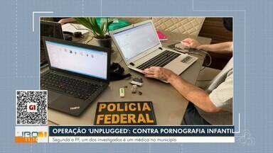 Operação Unplugged: Contra pornografia infantil - Segundo a Polícia Federal, um dos investigados é um médico do município.