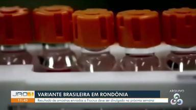 Variante brasileira em Rondônia - Resultado de amostras enviadas a Fiocruz deve ser divulgado na próxima semana.